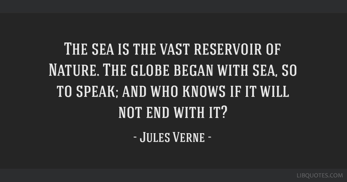 The sea is the vast reservoir of Nature. The globe began with sea, so to speak; and who knows if it will not end with it?