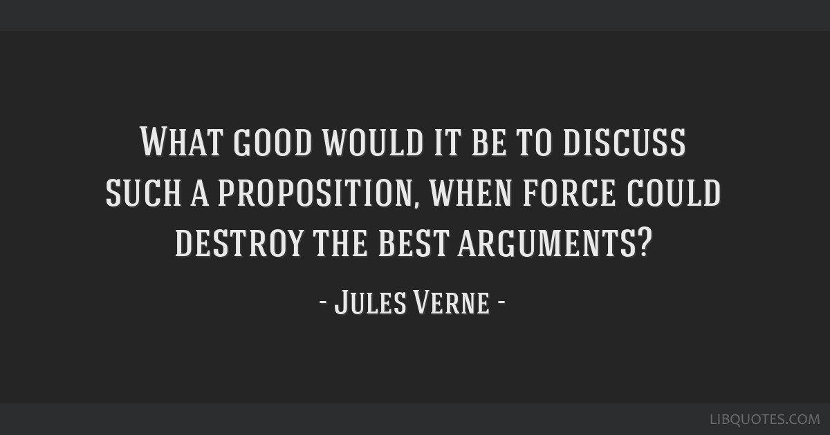 What good would it be to discuss such a proposition, when force could destroy the best arguments?