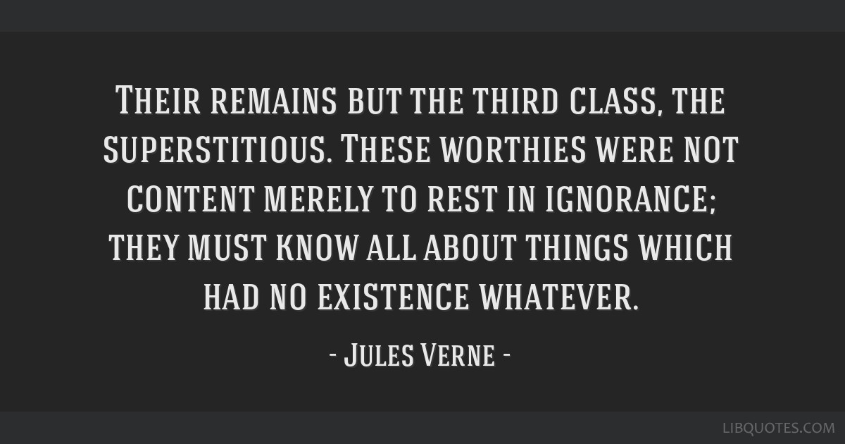 Their remains but the third class, the superstitious. These worthies were not content merely to rest in ignorance; they must know all about things...