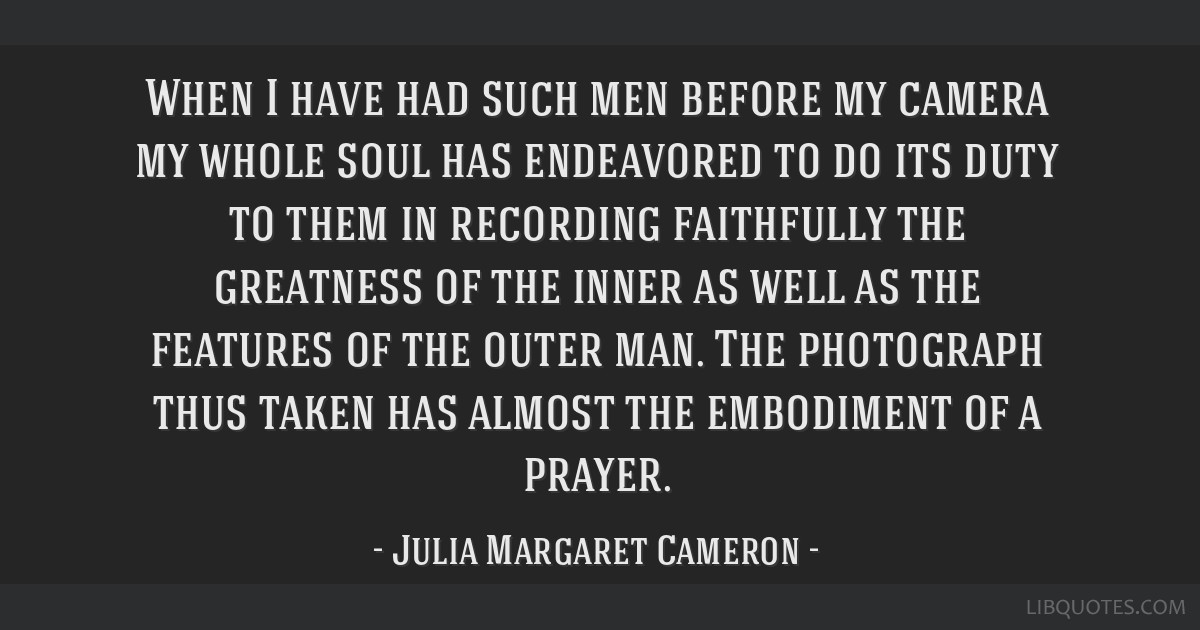 When I have had such men before my camera my whole soul has endeavored to do its duty to them in recording faithfully the greatness of the inner as...