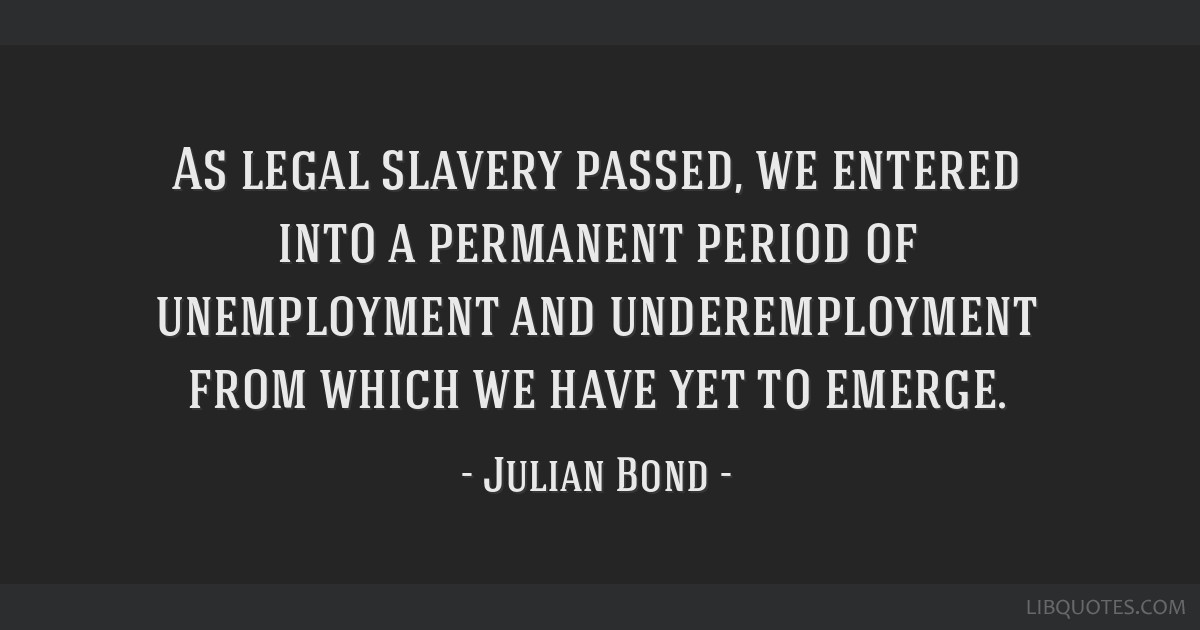 As legal slavery passed, we entered into a permanent period of unemployment and underemployment from which we have yet to emerge.