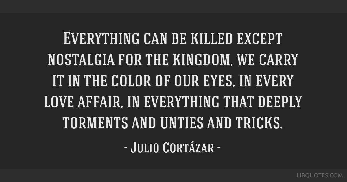 Everything can be killed except nostalgia for the kingdom, we carry it in the color of our eyes, in every love affair, in everything that deeply...
