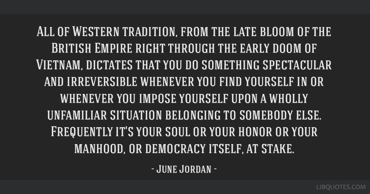 All of Western tradition, from the late bloom of the British Empire right through the early doom of Vietnam, dictates that you do something...