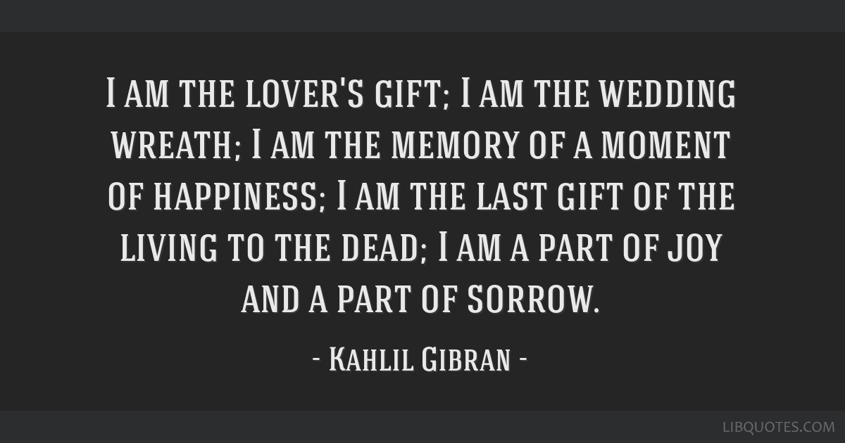 I am the lover's gift; I am the wedding wreath; I am the memory of a moment of happiness; I am the last gift of the living to the dead; I am a part...