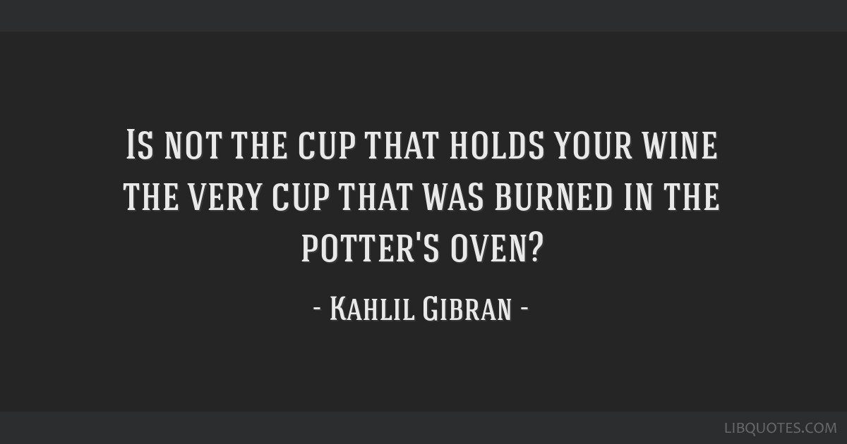 Is not the cup that holds your wine the very cup that was burned in the potter's oven?
