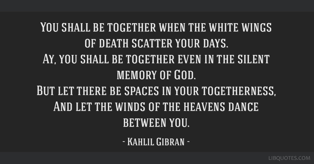 You shall be together when the white wings of death scatter your days. Ay, you shall be together even in the silent memory of God. But let there be...
