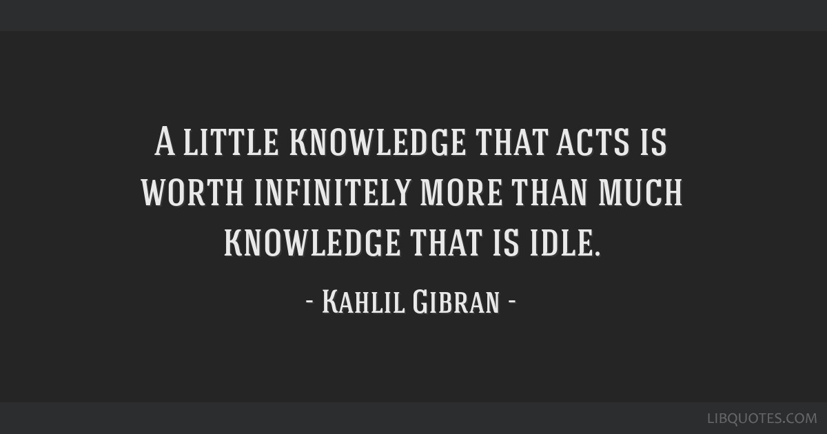 A little knowledge that acts is worth infinitely more than much knowledge that is idle.