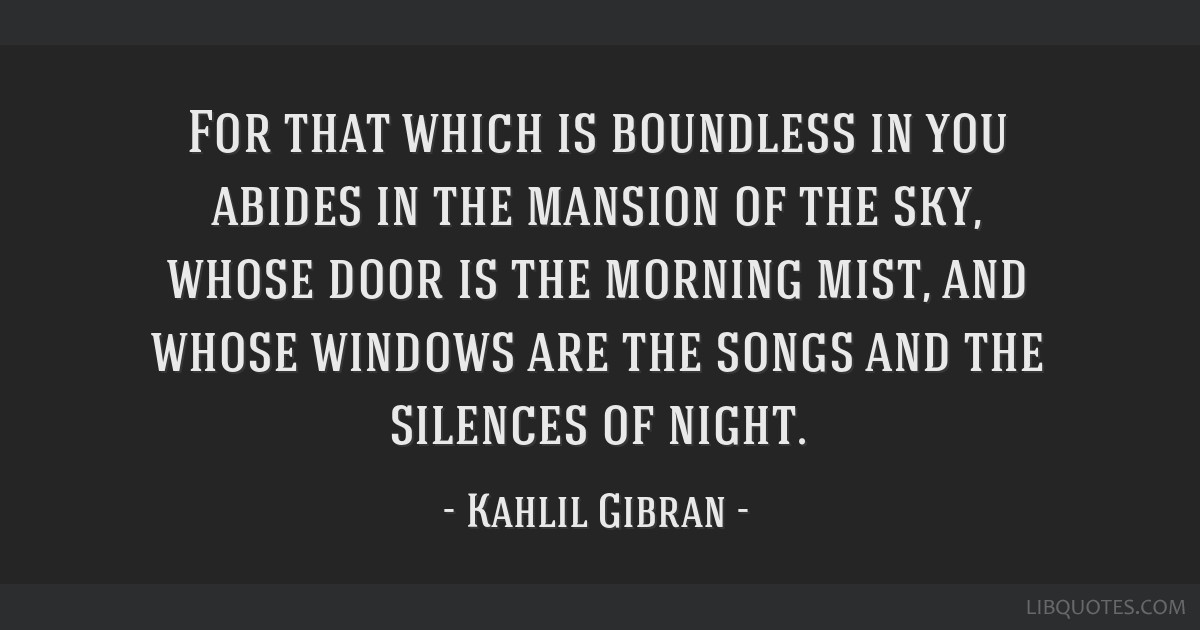 For that which is boundless in you abides in the mansion of the sky, whose door is the morning mist, and whose windows are the songs and the silences ...