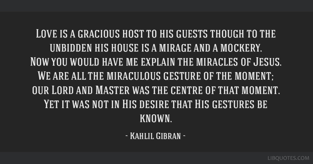 Love is a gracious host to his guests though to the unbidden his house is a mirage and a mockery. Now you would have me explain the miracles of...