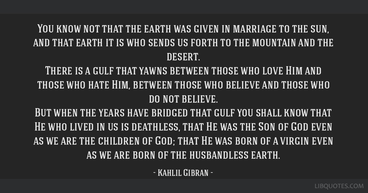 You know not that the earth was given in marriage to the sun, and that earth it is who sends us forth to the mountain and the desert. There is a gulf ...