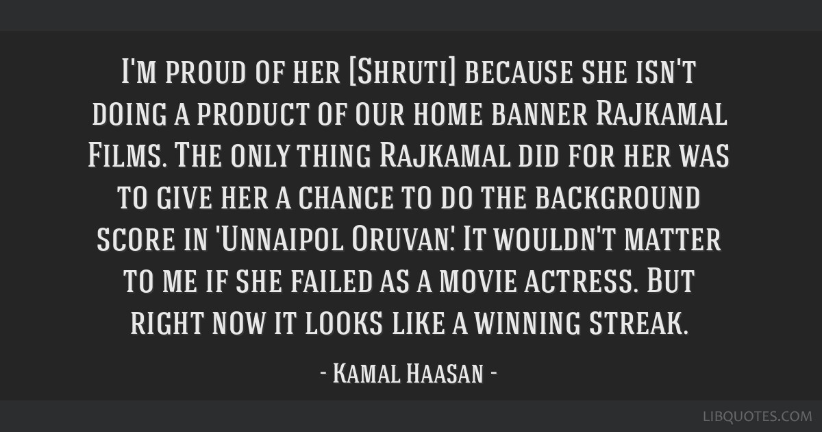 I'm proud of her [Shruti] because she isn't doing a product of our home banner Rajkamal Films. The only thing Rajkamal did for her was to give her a...