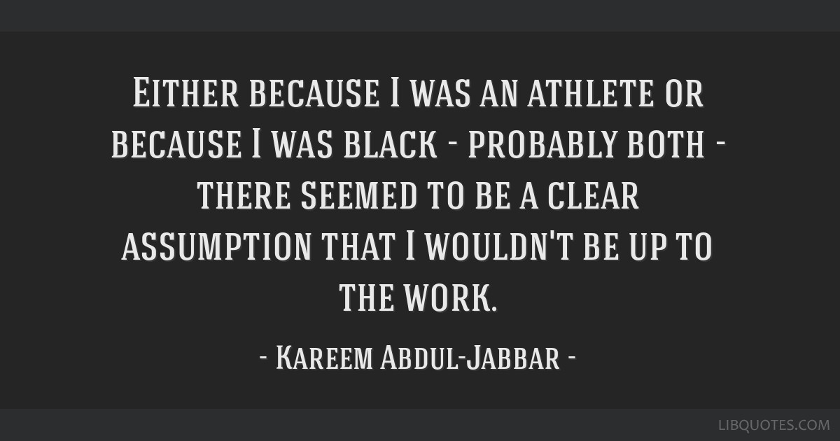 Either because I was an athlete or because I was black - probably both - there seemed to be a clear assumption that I wouldn't be up to the work.