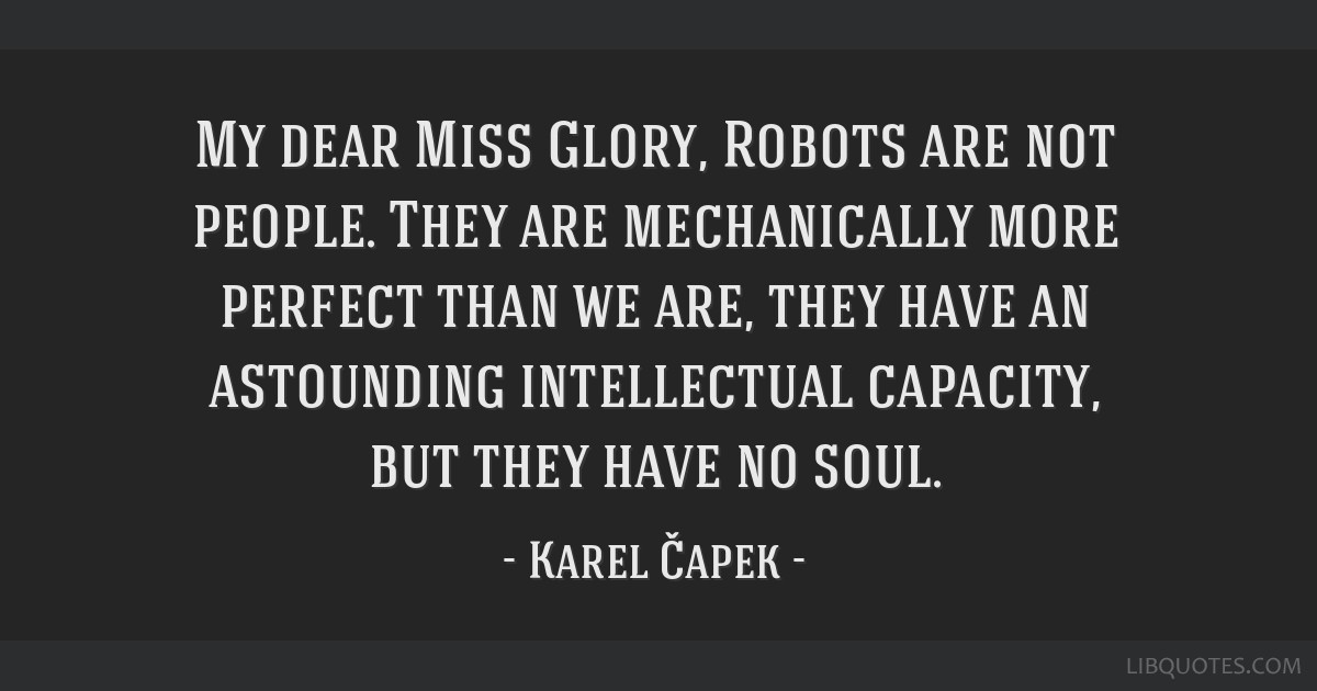 My dear Miss Glory, Robots are not people. They are mechanically more perfect than we are, they have an astounding intellectual capacity, but they...