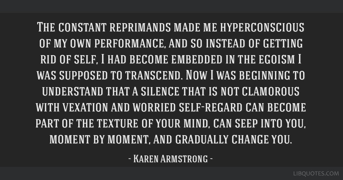 The constant reprimands made me hyperconscious of my own performance, and so instead of getting rid of self, I had become embedded in the egoism I...
