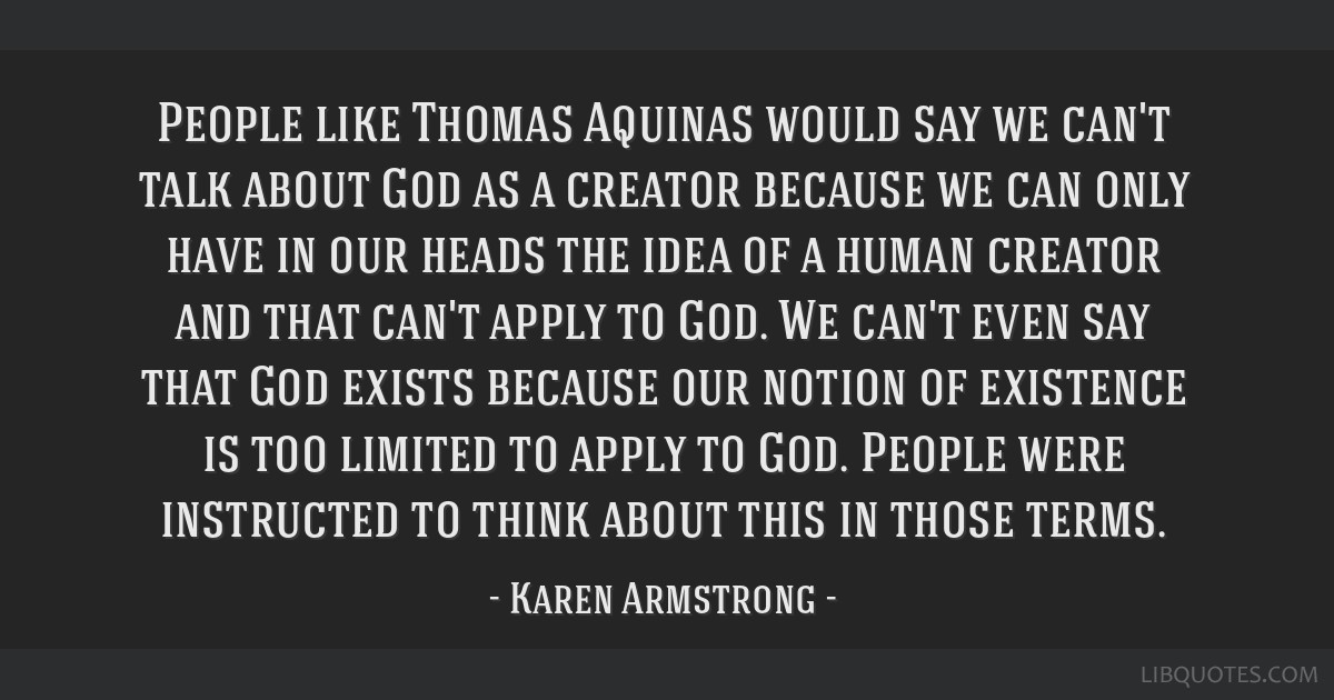 People like Thomas Aquinas would say we can't talk about God as a creator because we can only have in our heads the idea of a human creator and that...