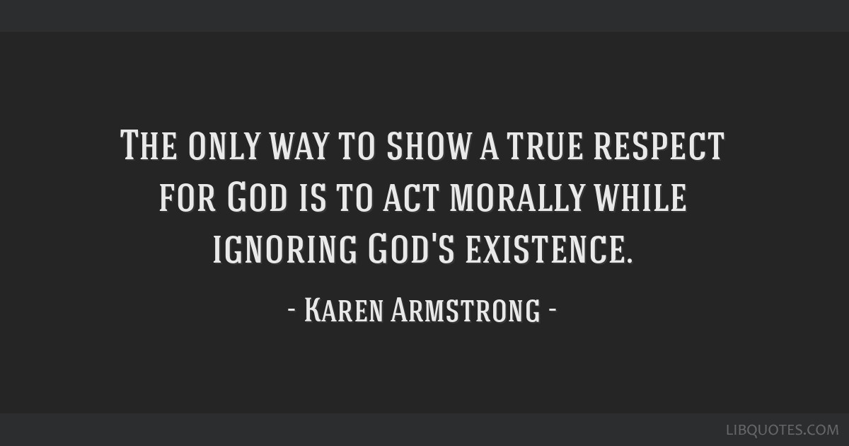 The only way to show a true respect for God is to act morally while ignoring God's existence.