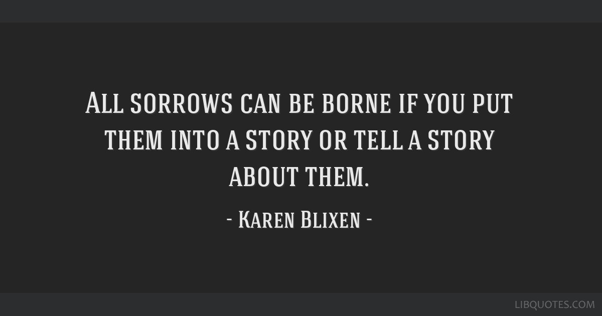 All sorrows can be borne if you put them into a story or tell a story about them.