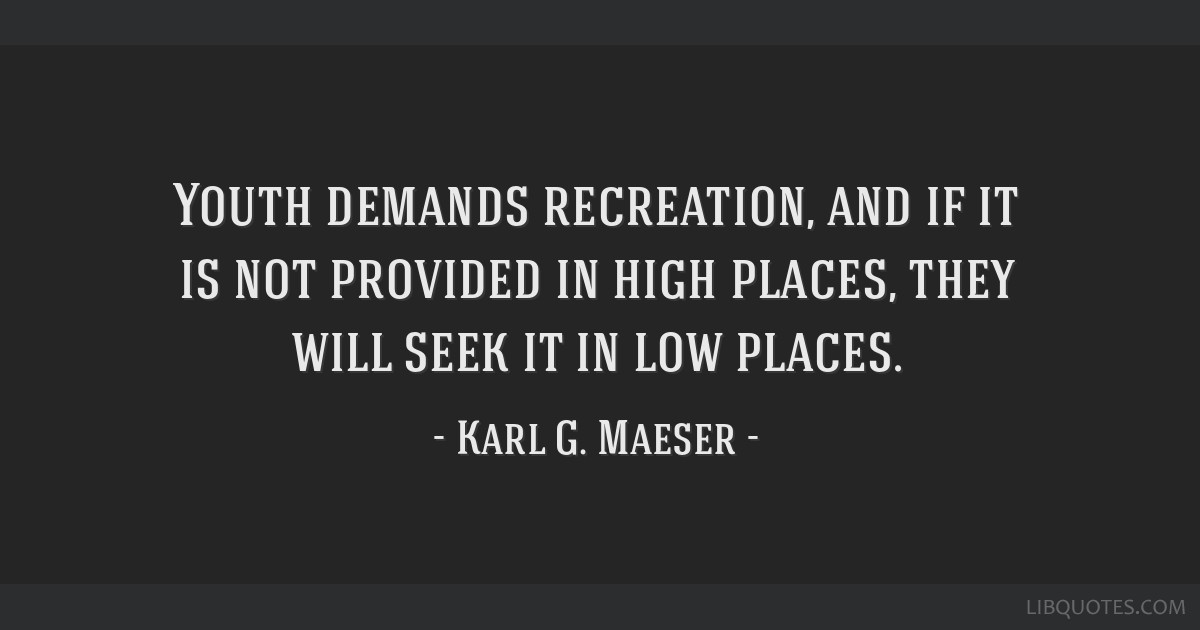 Youth demands recreation, and if it is not provided in high places, they will seek it in low places.