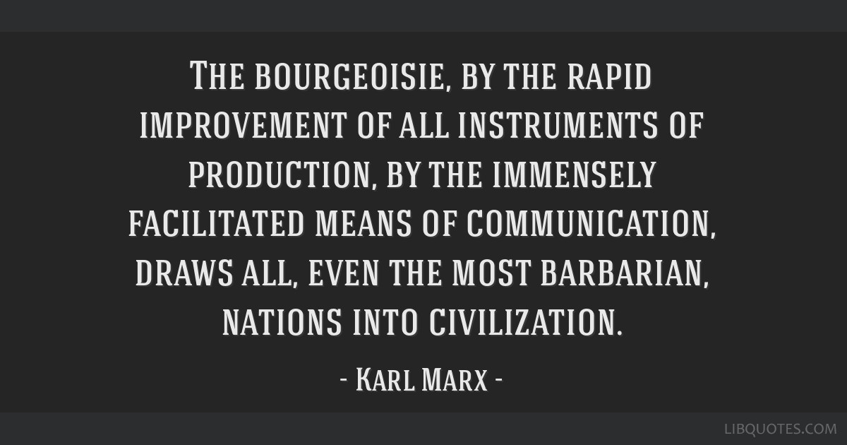 The bourgeoisie, by the rapid improvement of all instruments of production, by the immensely facilitated means of communication, draws all, even the...