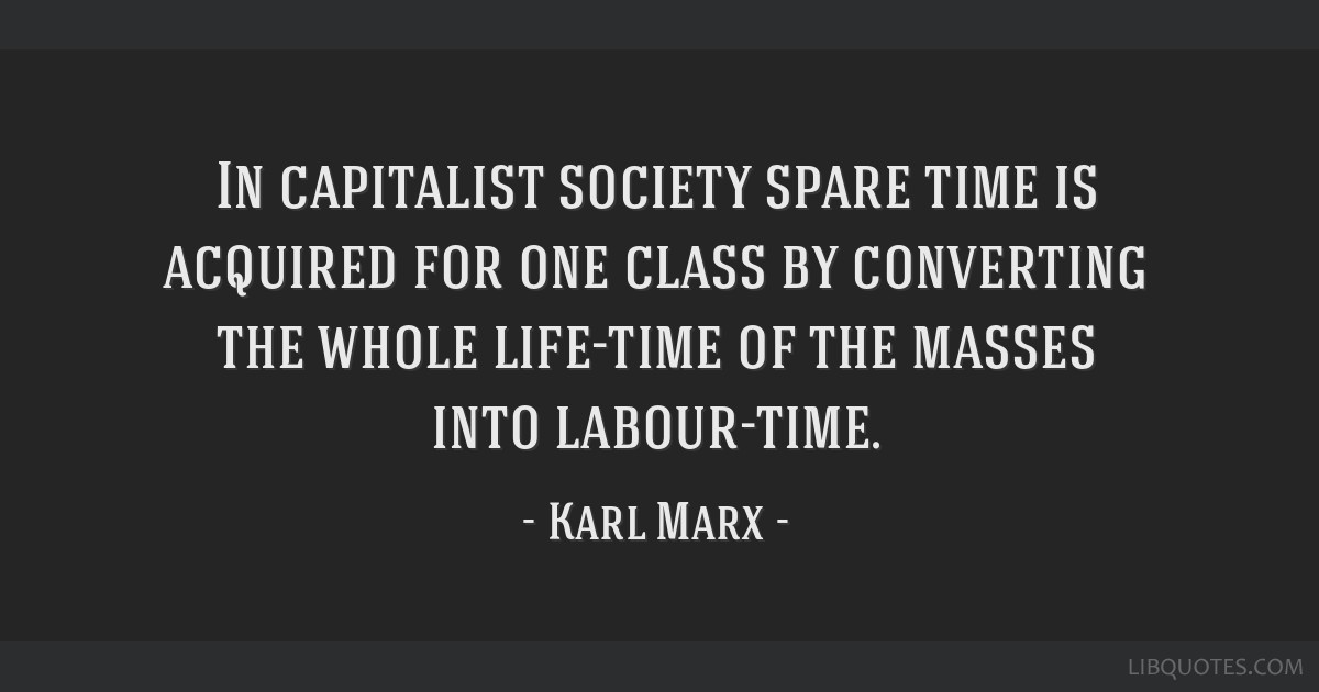 In capitalist society spare time is acquired for one class by converting the whole life-time of the masses into labour-time.