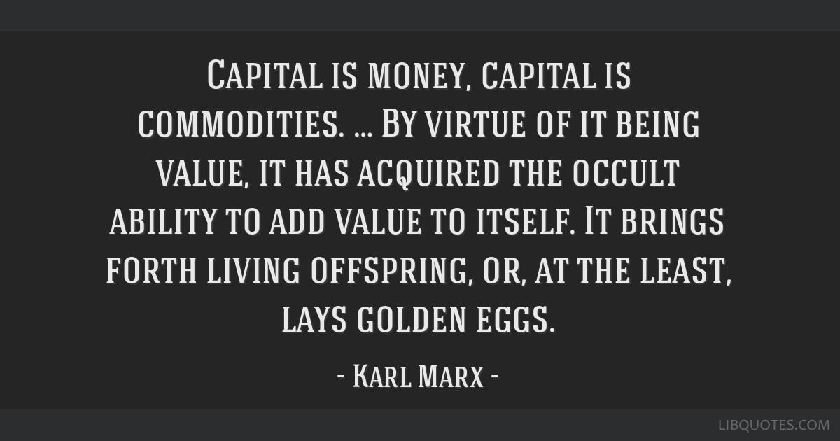 Capital is money, capital is commodities. … By virtue of it being value, it has acquired the occult ability to add value to itself. It brings forth ...