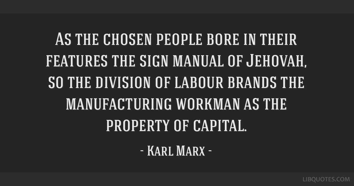 As the chosen people bore in their features the sign manual of Jehovah, so the division of labour brands the manufacturing workman as the property of ...