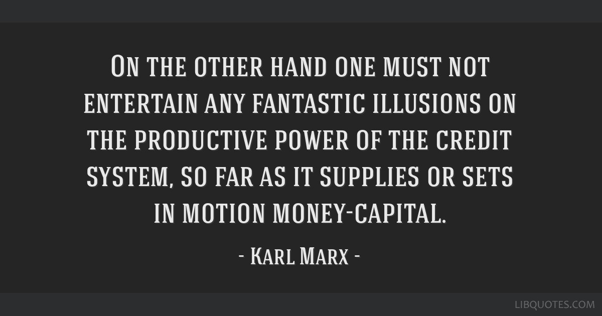On the other hand one must not entertain any fantastic illusions on the productive power of the credit system, so far as it supplies or sets in...