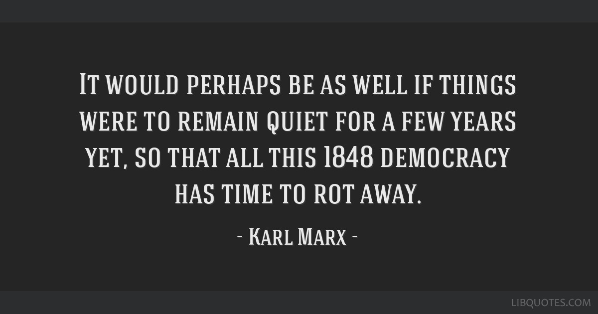 It would perhaps be as well if things were to remain quiet for a few years yet, so that all this 1848 democracy has time to rot away.
