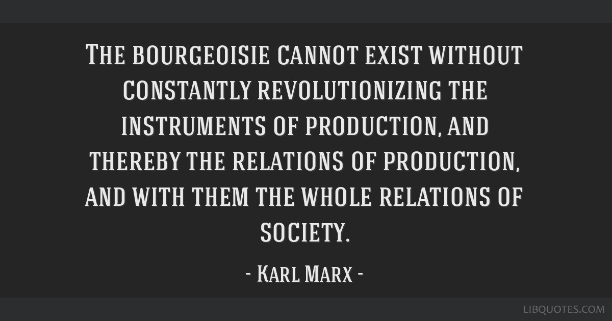 The bourgeoisie cannot exist without constantly revolutionizing the instruments of production, and thereby the relations of production, and with them ...