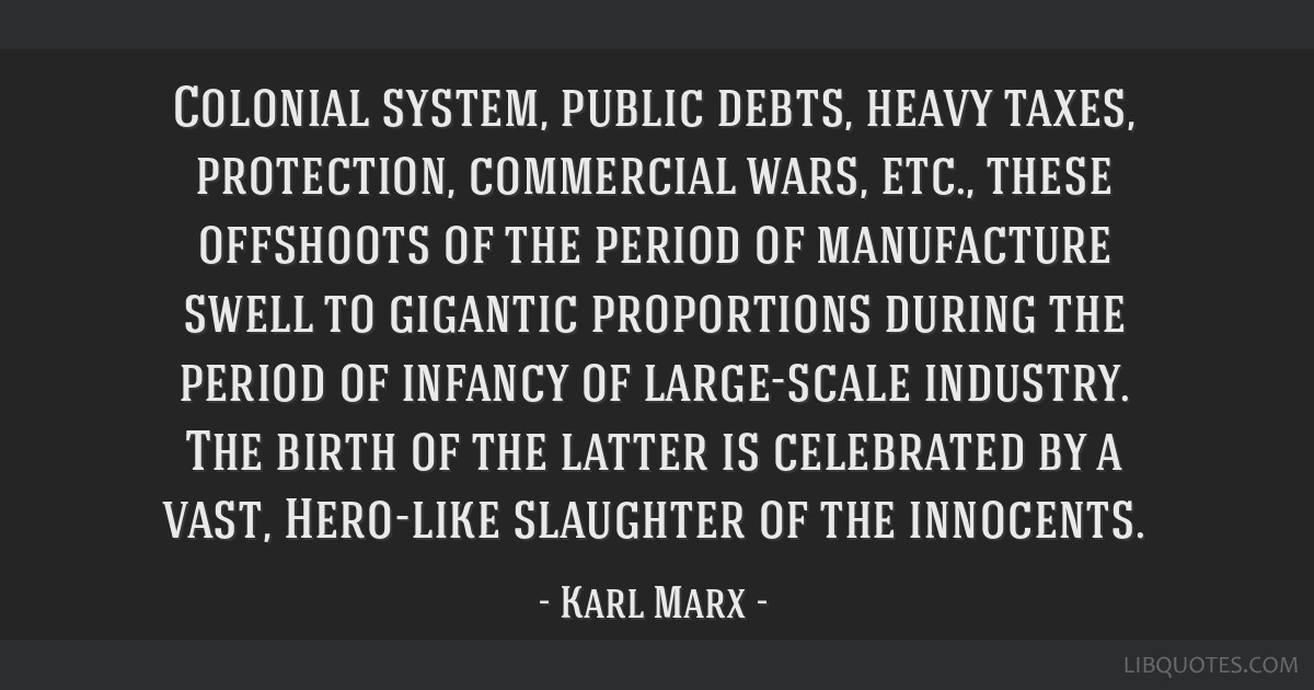 Colonial system, public debts, heavy taxes, protection, commercial wars, etc., these offshoots of the period of manufacture swell to gigantic...