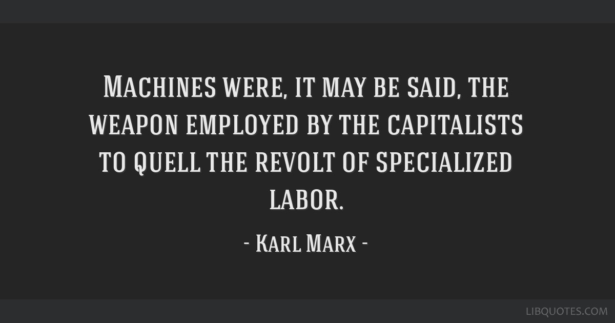 Machines were, it may be said, the weapon employed by the capitalists to quell the revolt of specialized labor.