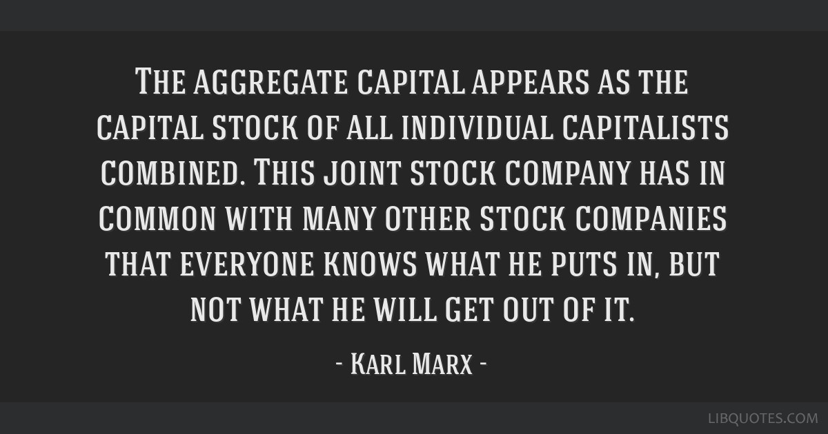 The aggregate capital appears as the capital stock of all individual capitalists combined. This joint stock company has in common with many other...