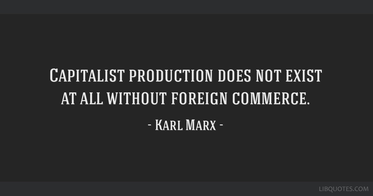 Capitalist production does not exist at all without foreign commerce.