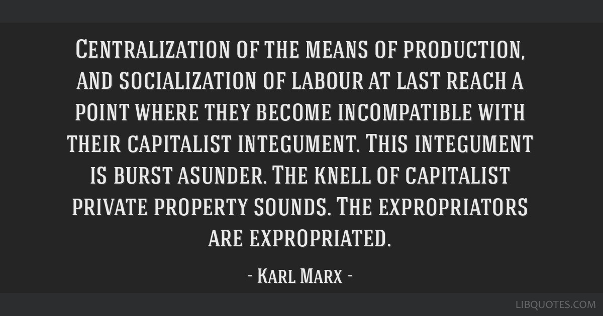 Centralization of the means of production, and socialization of labour at last reach a point where they become incompatible with their capitalist...