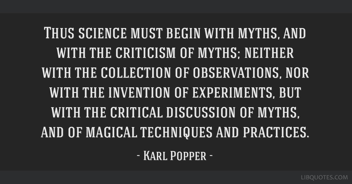 Thus science must begin with myths, and with the criticism of myths; neither with the collection of observations, nor with the invention of...