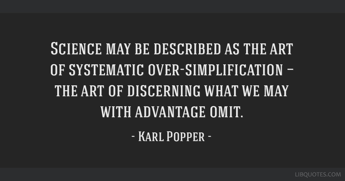 Science may be described as the art of systematic over-simplification — the art of discerning what we may with advantage omit.