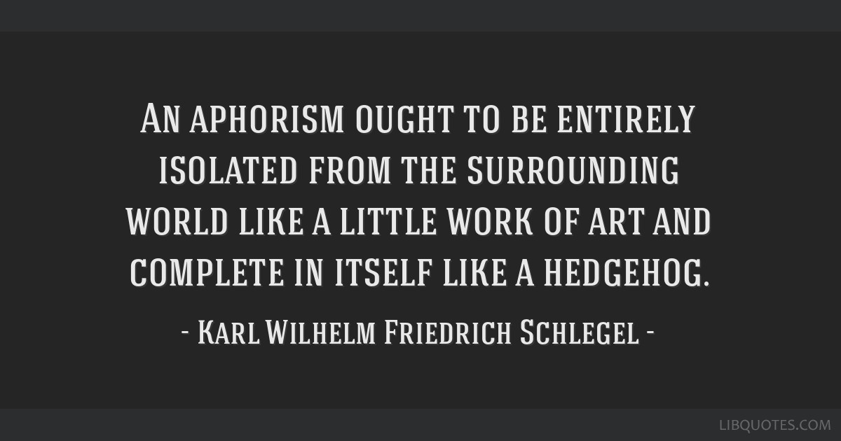An aphorism ought to be entirely isolated from the surrounding world like a little work of art and complete in itself like a hedgehog.