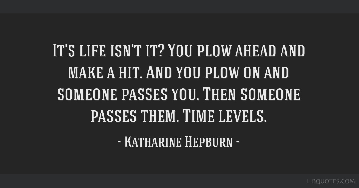 It's life isn't it? You plow ahead and make a hit. And you plow on and someone passes you. Then someone passes them. Time levels.