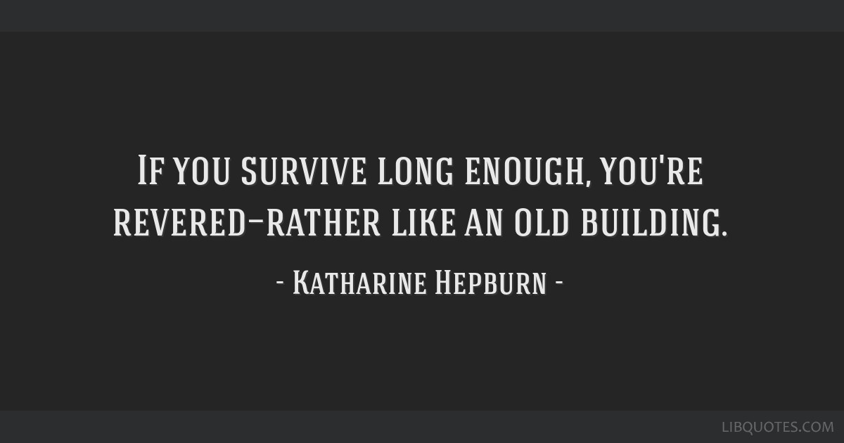 If you survive long enough, you're revered—rather like an old building.