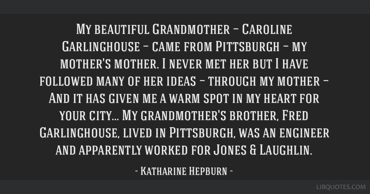 My beautiful Grandmother — Caroline Garlinghouse — came from Pittsburgh — my mother's mother. I never met her but I have followed many of her...