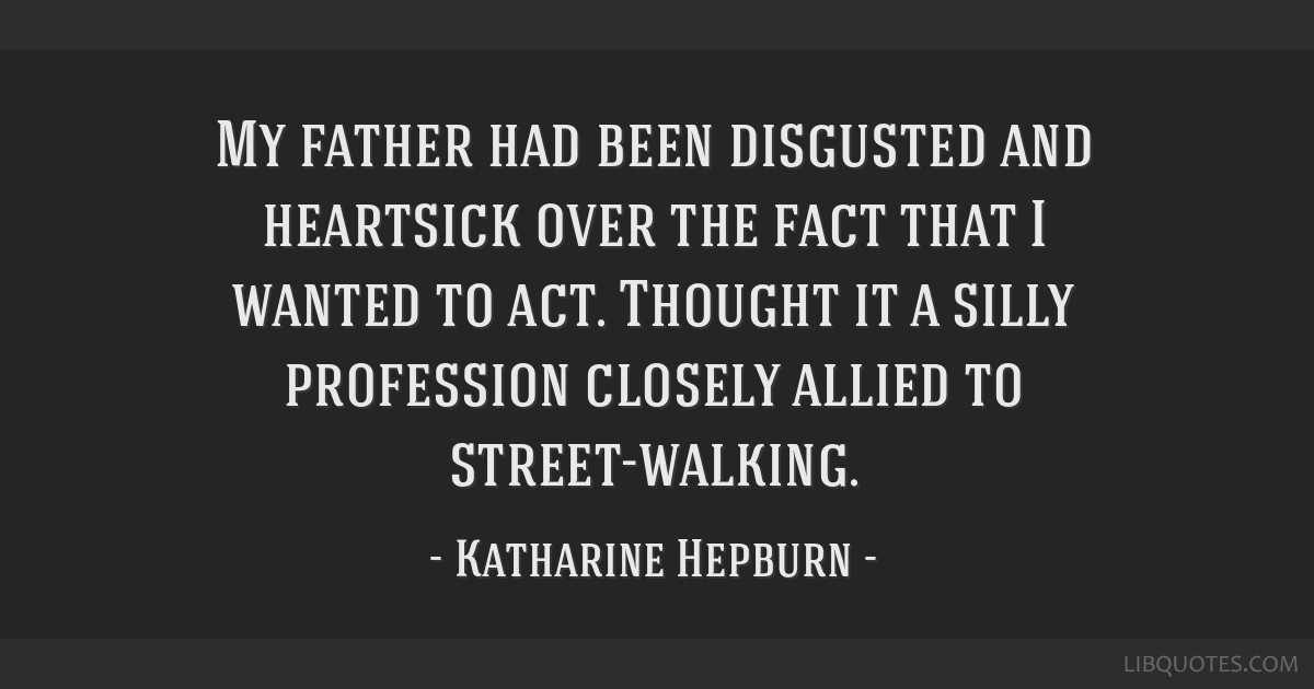 My father had been disgusted and heartsick over the fact that I wanted to act. Thought it a silly profession closely allied to street-walking.