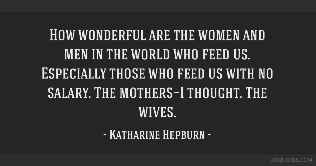 How wonderful are the women and men in the world who feed us. Especially those who feed us with no salary. The mothers—I thought. The wives.
