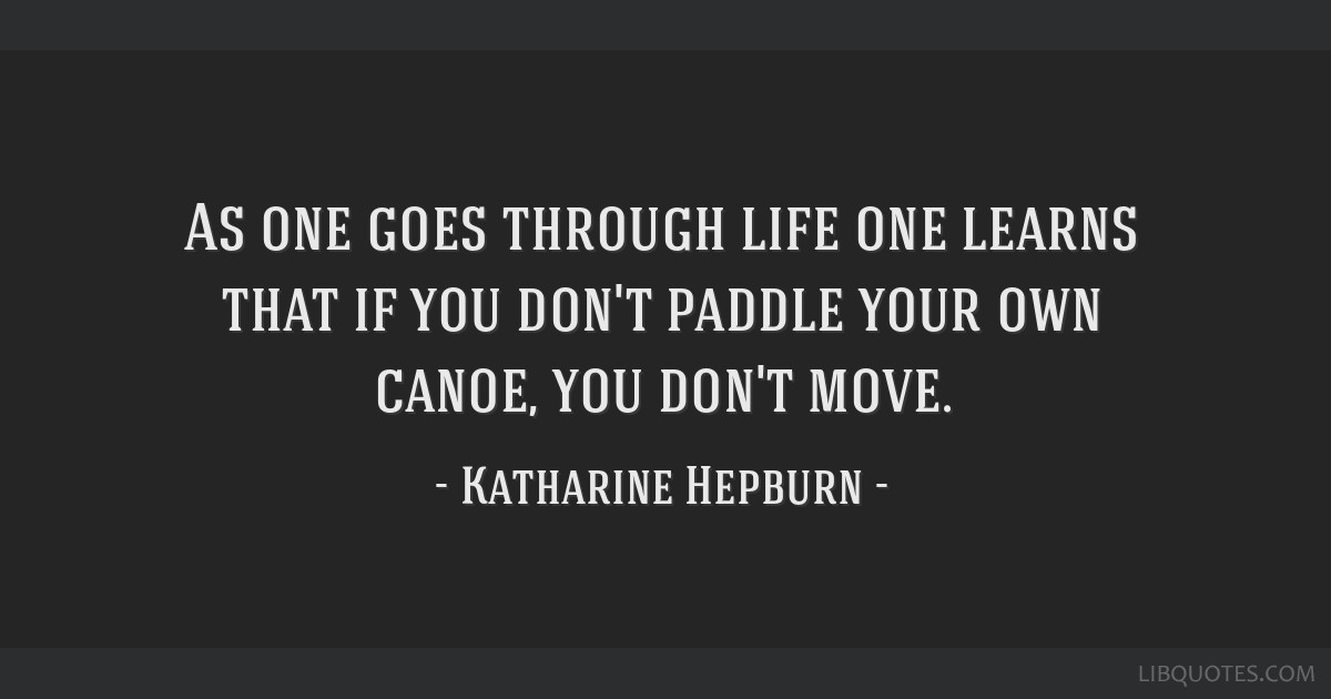 As one goes through life one learns that if you don't paddle your own canoe, you don't move.