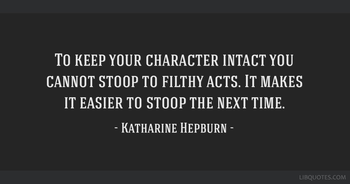 To keep your character intact you cannot stoop to filthy acts. It makes it easier to stoop the next time.