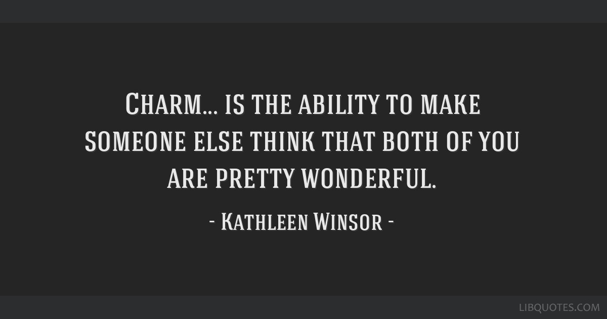 Charm... is the ability to make someone else think that both of you are pretty wonderful.