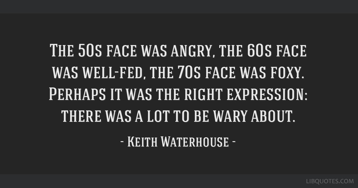 The 50s face was angry, the 60s face was well-fed, the 70s face was foxy. Perhaps it was the right expression: there was a lot to be wary about.
