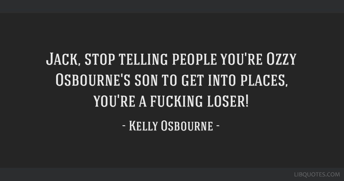 Jack, stop telling people you're Ozzy Osbourne's son to get into places, you're a fucking loser!