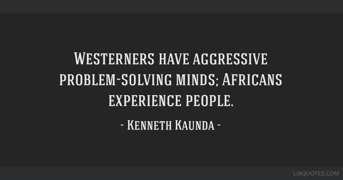 Westerners have aggressive problem-solving minds; Africans experience people.