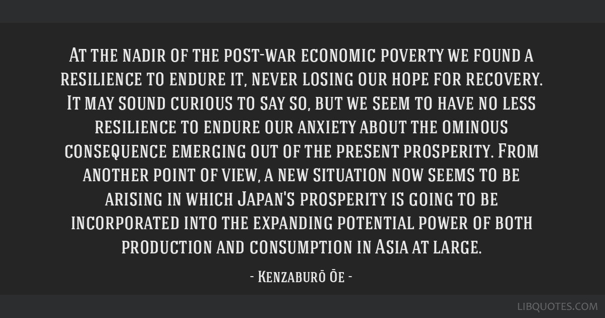 At the nadir of the post-war economic poverty we found a resilience to endure it, never losing our hope for recovery. It may sound curious to say so, ...