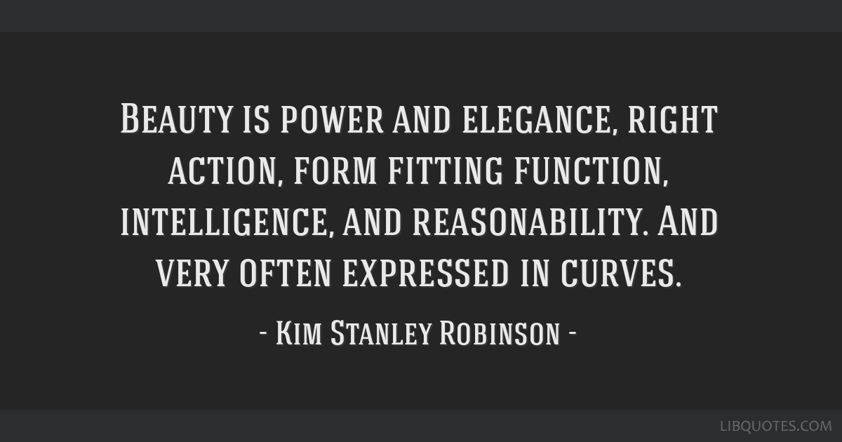 Beauty is power and elegance, right action, form fitting function, intelligence, and reasonability. And very often expressed in curves.